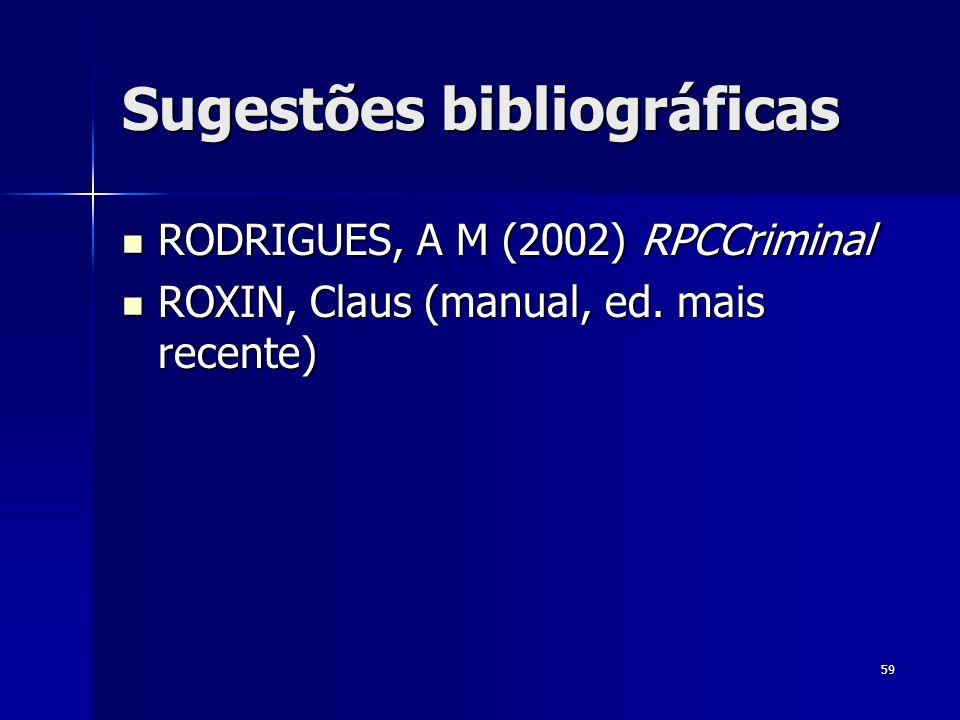 59 Sugestões bibliográficas RODRIGUES, A M (2002) RPCCriminal RODRIGUES, A M (2002) RPCCriminal ROXIN, Claus (manual, ed. mais recente) ROXIN, Claus (
