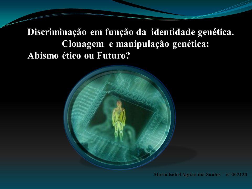 Discriminação em função da identidade genética. Clonagem e manipulação genética: Abismo ético ou Futuro? Marta Isabel Aguíar dos Santos nº 002130