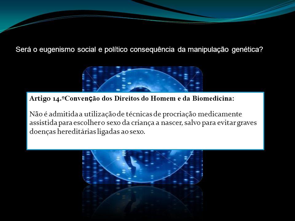 Será o eugenismo social e político consequência da manipulação genética? Artigo 14.º Conven ç ão dos Direitos do Homem e da Biomedicina: Não é admitid
