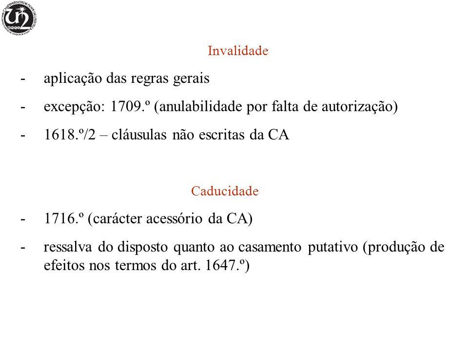 Invalidade -aplicação das regras gerais -excepção: 1709.º (anulabilidade por falta de autorização) -1618.º/2 – cláusulas não escritas da CA Caducidade -1716.º (carácter acessório da CA) -ressalva do disposto quanto ao casamento putativo (produção de efeitos nos termos do art.