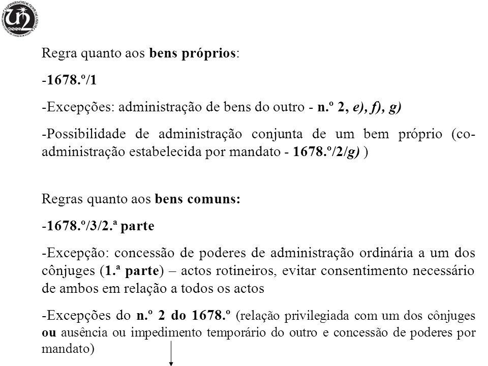 Regra quanto aos bens próprios: -1678.º/1 -Excepções: administração de bens do outro - n.º 2, e), f), g) -Possibilidade de administração conjunta de um bem próprio (co- administração estabelecida por mandato - 1678.º/2/g) ) Regras quanto aos bens comuns: -1678.º/3/2.ª parte -Excepção: concessão de poderes de administração ordinária a um dos cônjuges (1.ª parte) – actos rotineiros, evitar consentimento necessário de ambos em relação a todos os actos -Excepções do n.º 2 do 1678.º (relação privilegiada com um dos cônjuges ou ausência ou impedimento temporário do outro e concessão de poderes por mandato)