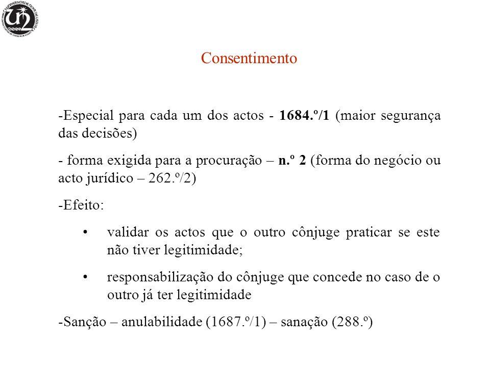 Consentimento -Especial para cada um dos actos - 1684.º/1 (maior segurança das decisões) - forma exigida para a procuração – n.º 2 (forma do negócio ou acto jurídico – 262.º/2) -Efeito: validar os actos que o outro cônjuge praticar se este não tiver legitimidade; responsabilização do cônjuge que concede no caso de o outro já ter legitimidade -Sanção – anulabilidade (1687.º/1) – sanação (288.º)