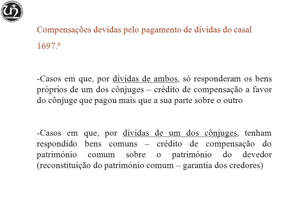 Compensações devidas pelo pagamento de dívidas do casal 1697.º -Casos em que, por dívidas de ambos, só responderam os bens próprios de um dos cônjuges – crédito de compensação a favor do cônjuge que pagou mais que a sua parte sobre o outro -Casos em que, por dívidas de um dos cônjuges, tenham respondido bens comuns – crédito de compensação do património comum sobre o património do devedor (reconstituição do património comum – garantia dos credores)