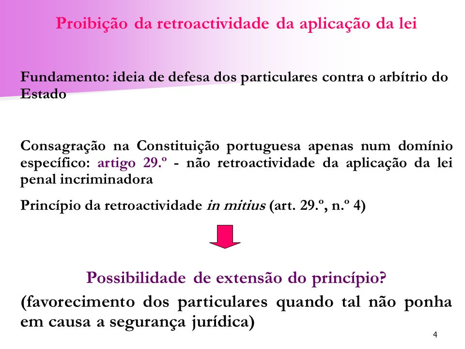4 Proibição da retroactividade da aplicação da lei Fundamento: ideia de defesa dos particulares contra o arbítrio do Estado Consagração na Constituiçã