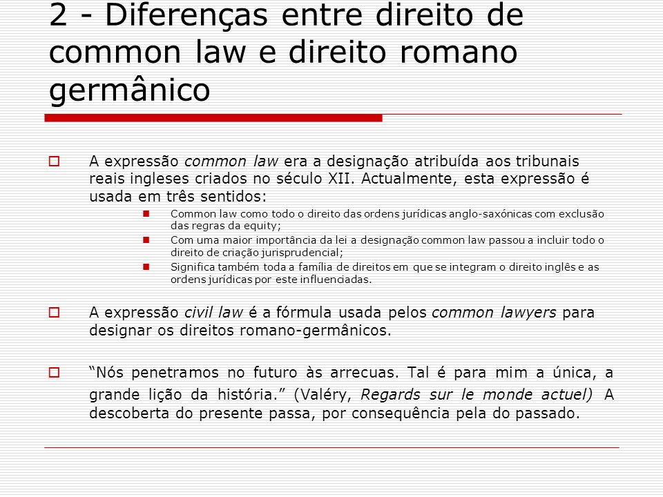 2 - Diferenças entre direito de common law e direito romano germânico A expressão common law era a designação atribuída aos tribunais reais ingleses c