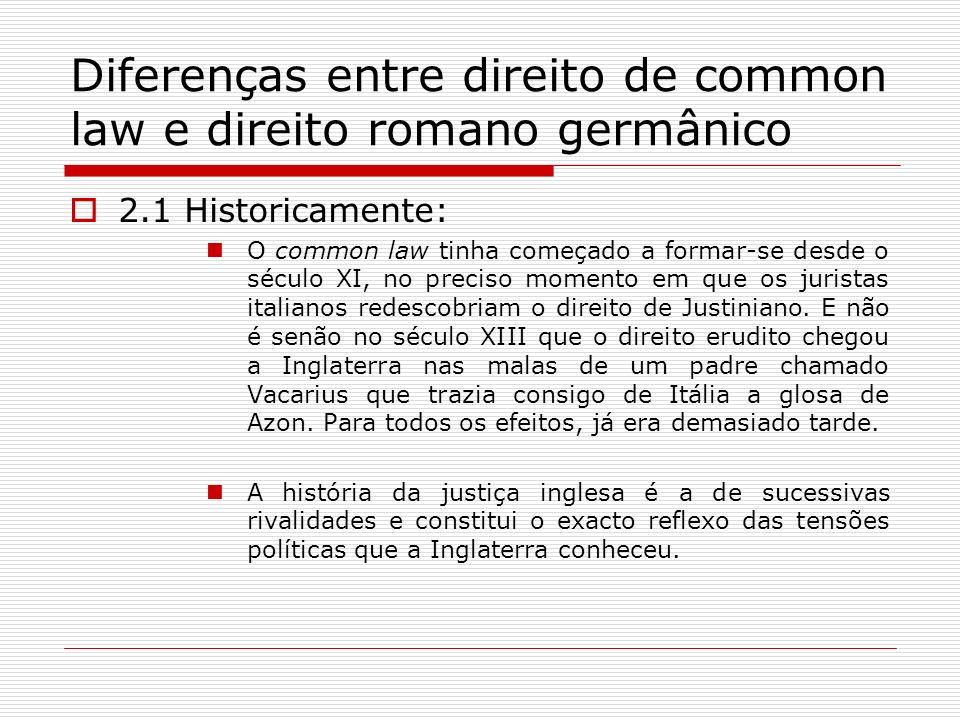 Diferenças entre direito de common law e direito romano germânico 2.1 Historicamente: O common law tinha começado a formar-se desde o século XI, no pr