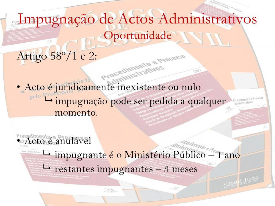 Impugnação de Actos Administrativos Oportunidade Artigo 58º/1 e 2: Acto é juridicamente inexistente ou nulo impugnação pode ser pedida a qualquer mome