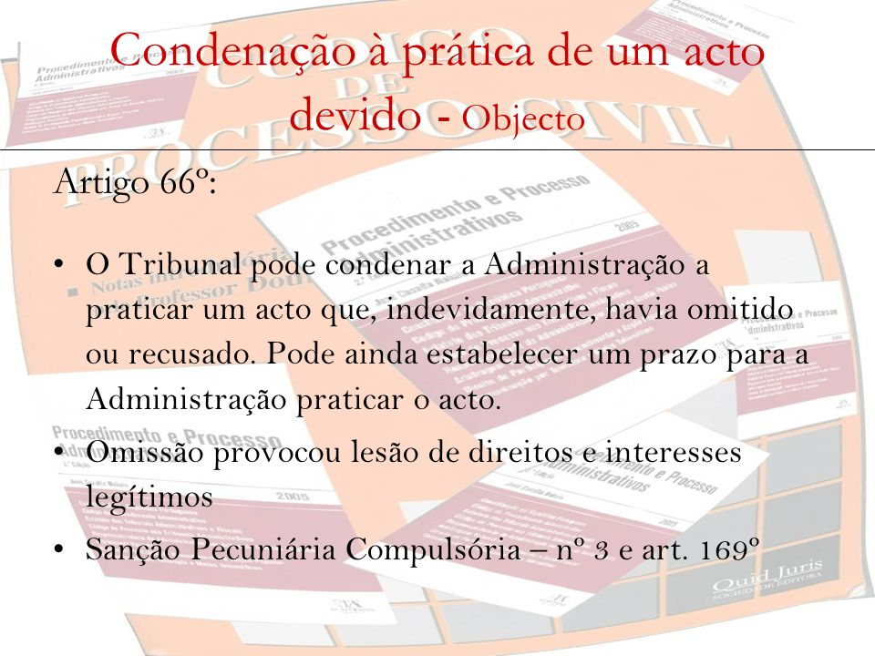 Condenação à prática de um acto devido - Objecto Artigo 66º: O Tribunal pode condenar a Administração a praticar um acto que, indevidamente, havia omi