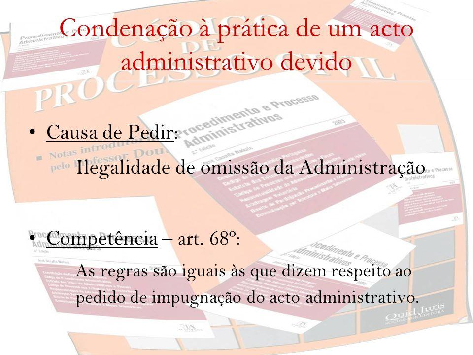 Condenação à prática de um acto administrativo devido Causa de Pedir: Ilegalidade de omissão da Administração Competência – art. 68º : As regras são i