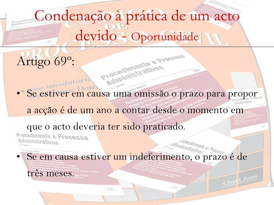 Condenação à prática de um acto devido - Oportunidade Artigo 69º: Se estiver em causa uma omissão o prazo para propor a acção é de um ano a contar des