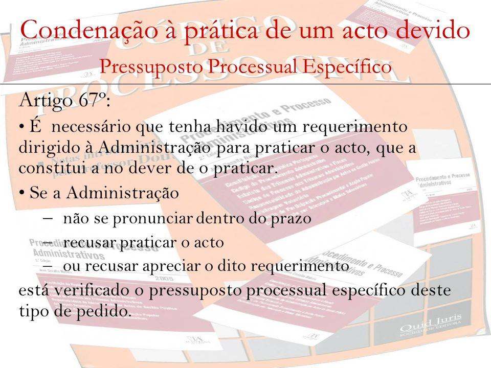 Condenação à prática de um acto devido Pressuposto Processual Específico Artigo 67º: É necessário que tenha havido um requerimento dirigido à Administ