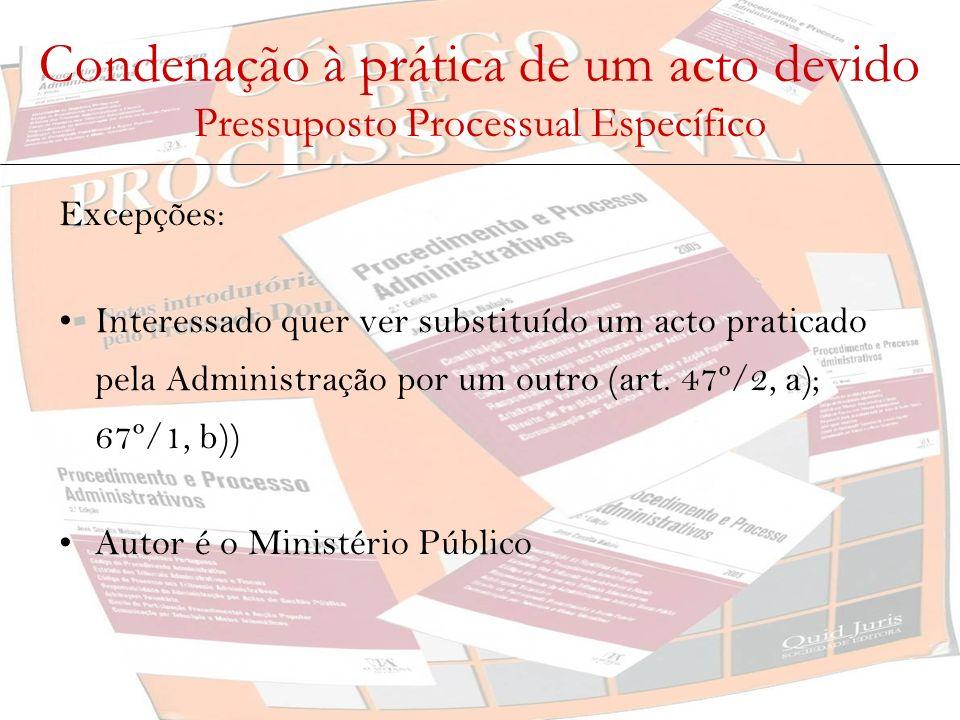 Condenação à prática de um acto devido Pressuposto Processual Específico Excepções: Interessado quer ver substituído um acto praticado pela Administra