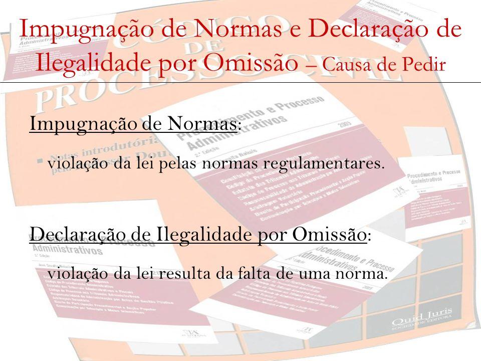 Impugnação de Normas e Declaração de Ilegalidade por Omissão – Causa de Pedir Impugnação de Normas: violação da lei pelas normas regulamentares. Decla