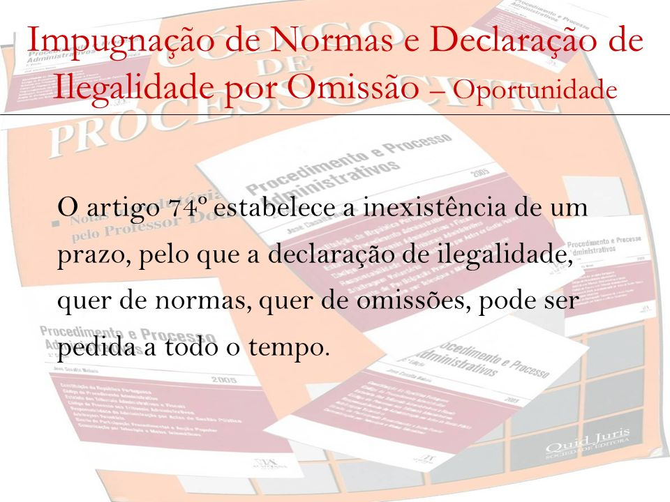 Impugnação de Normas e Declaração de Ilegalidade por Omissão – Oportunidade O artigo 74º estabelece a inexistência de um prazo, pelo que a declaração