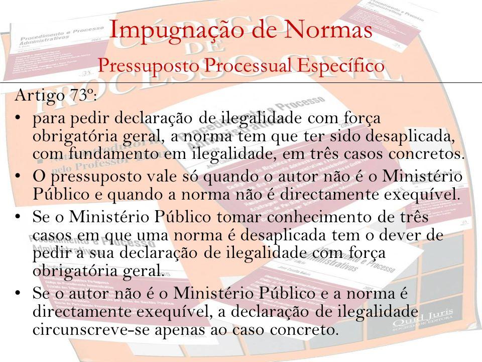 Impugnação de Normas Pressuposto Processual Específico Artigo 73º : para pedir declaração de ilegalidade com força obrigatória geral, a norma tem que