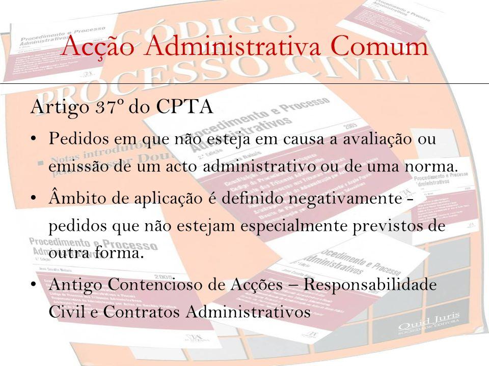 Acção Administrativa Comum Artigo 37º do CPTA Pedidos em que não esteja em causa a avaliação ou emissão de um acto administrativo ou de uma norma. Âmb