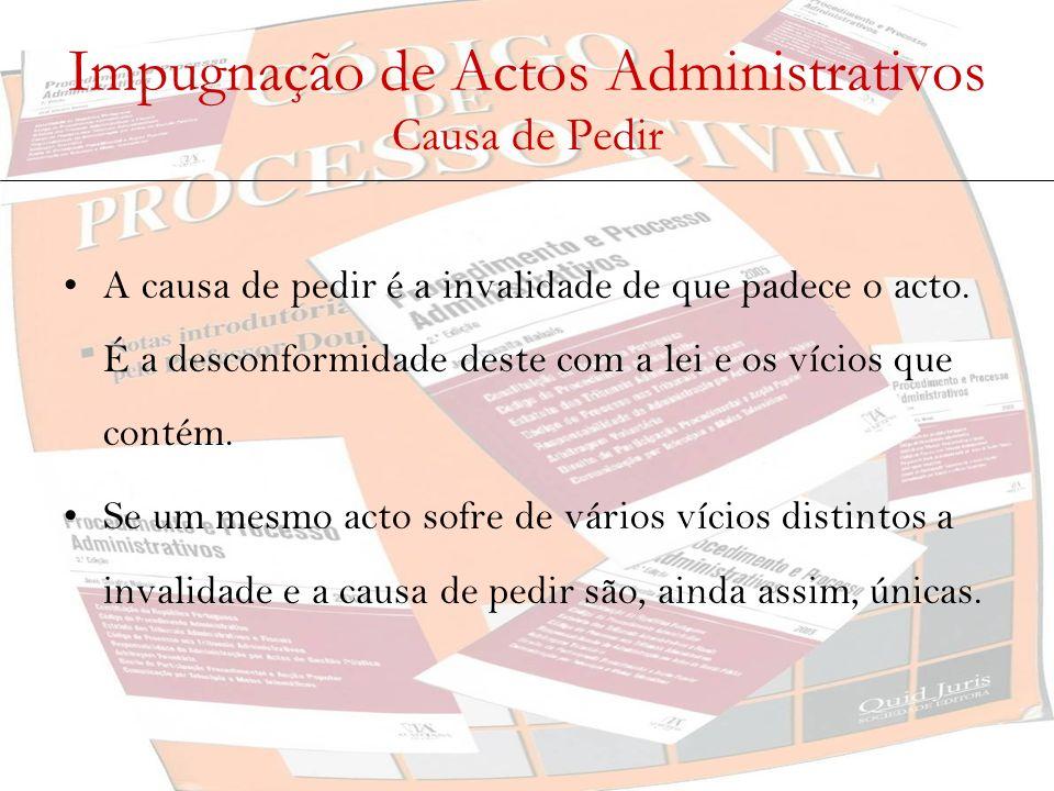 Impugnação de Actos Administrativos Causa de Pedir A causa de pedir é a invalidade de que padece o acto. É a desconformidade deste com a lei e os víci