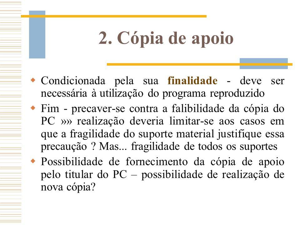 2. Cópia de apoio Condicionada pela sua finalidade - deve ser necessária à utilização do programa reproduzido Fim - precaver-se contra a falibilidade