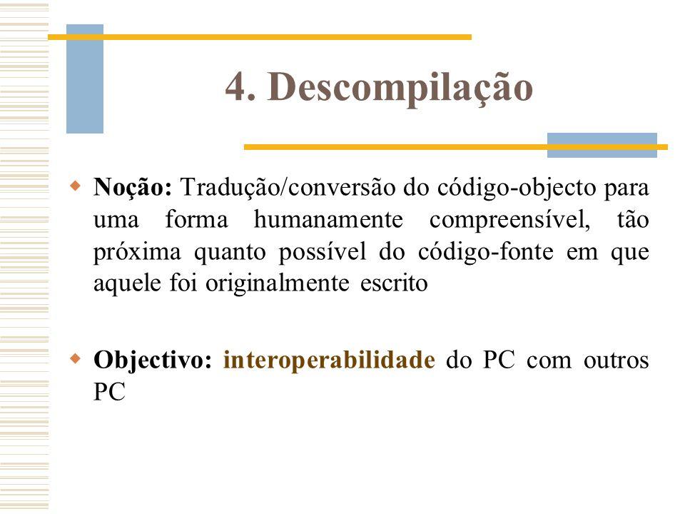 4. Descompilação Noção: Tradução/conversão do código-objecto para uma forma humanamente compreensível, tão próxima quanto possível do código-fonte em