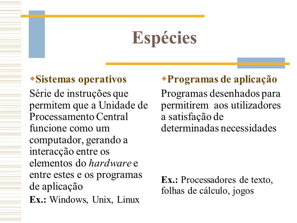 Espécies Sistemas operativos Série de instruções que permitem que a Unidade de Processamento Central funcione como um computador, gerando a interacção