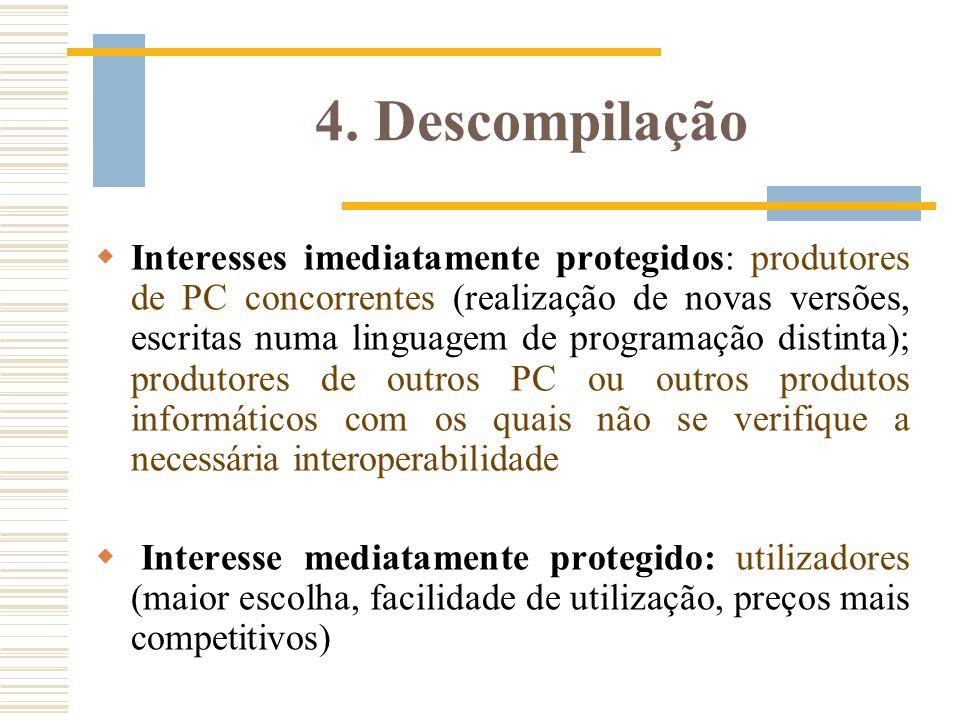 4. Descompilação Interesses imediatamente protegidos: produtores de PC concorrentes (realização de novas versões, escritas numa linguagem de programaç
