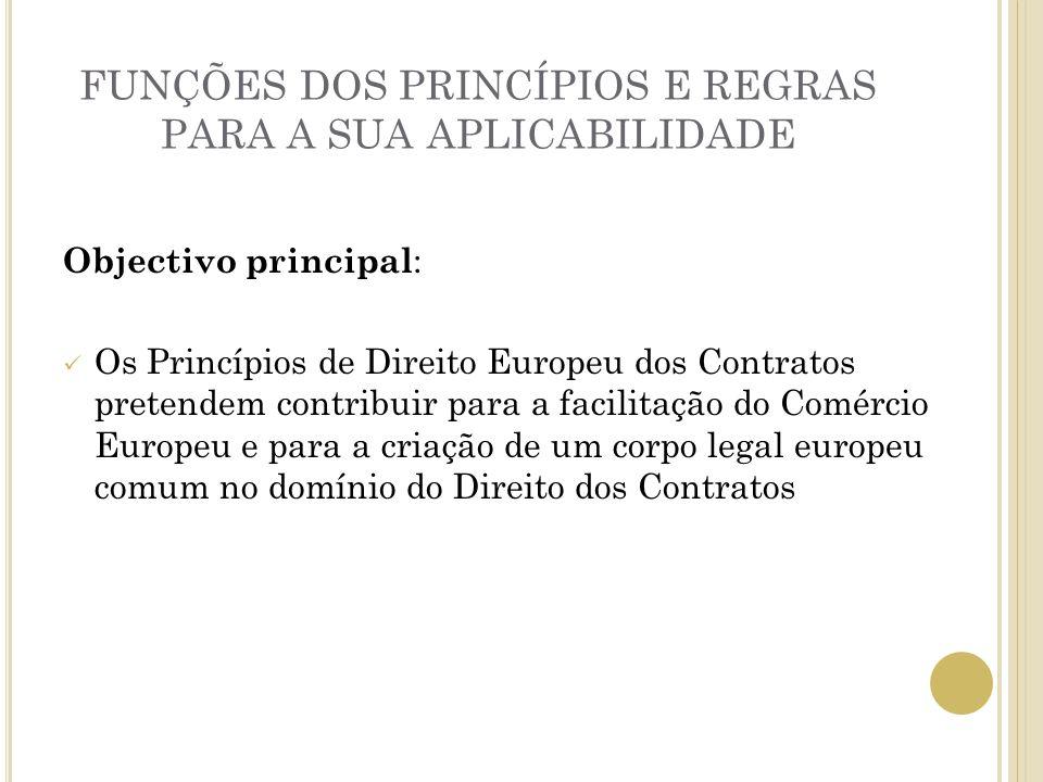 FUNÇÕES DOS PRINCÍPIOS E REGRAS PARA A SUA APLICABILIDADE Objectivo principal : Os Princípios de Direito Europeu dos Contratos pretendem contribuir pa