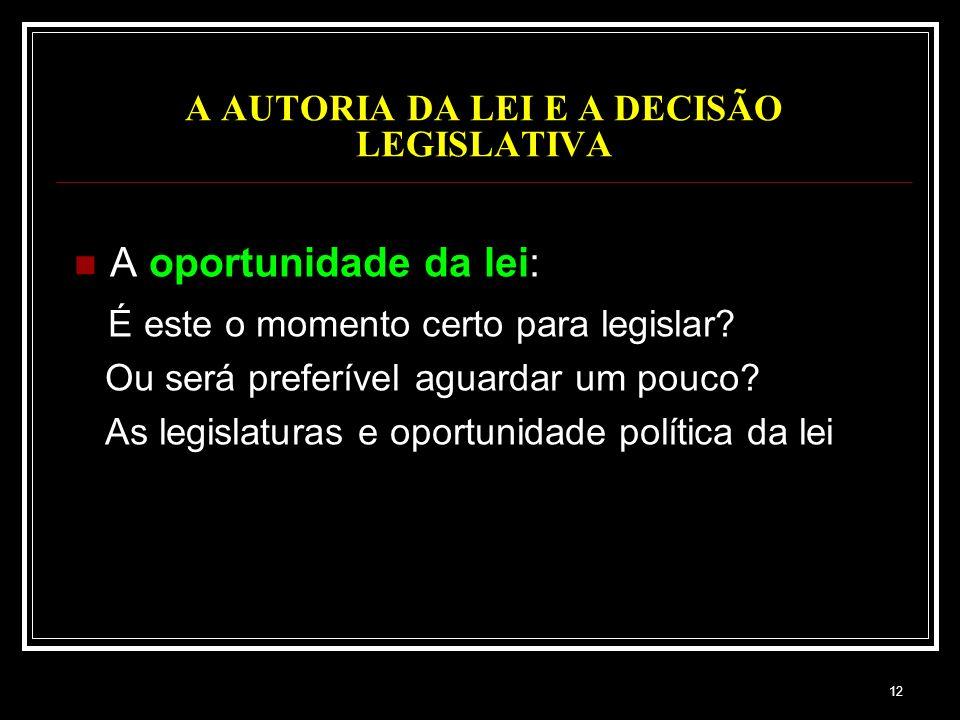 12 A AUTORIA DA LEI E A DECISÃO LEGISLATIVA A oportunidade da lei: É este o momento certo para legislar? Ou será preferível aguardar um pouco? As legi
