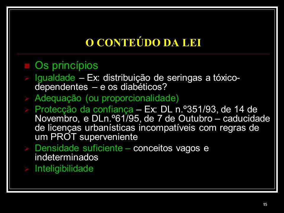 15 O CONTEÚDO DA LEI Os princípios Igualdade – Ex: distribuição de seringas a tóxico- dependentes – e os diabéticos? Adequação (ou proporcionalidade)