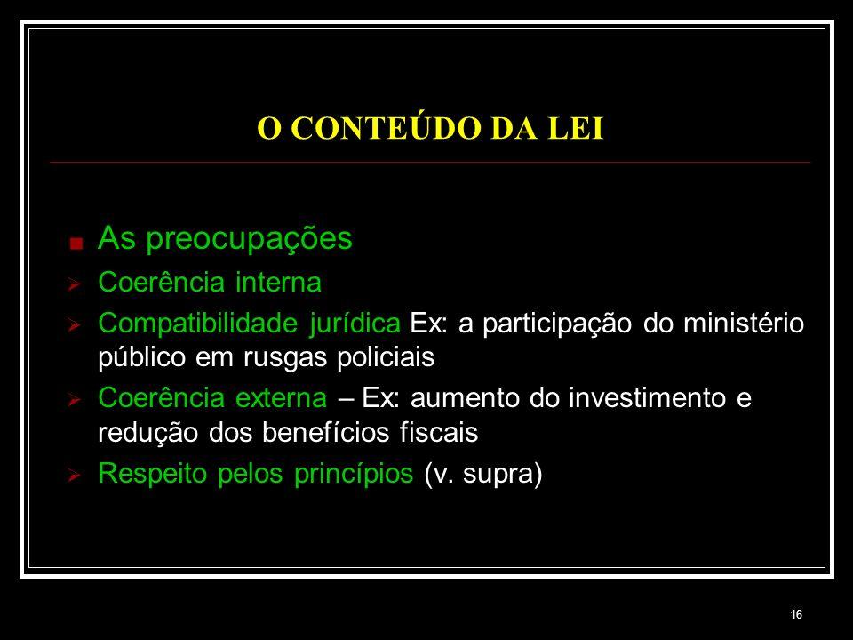 16 O CONTEÚDO DA LEI As preocupações Coerência interna Compatibilidade jurídica Ex: a participação do ministério público em rusgas policiais Coerência