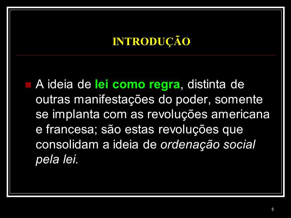 5 INTRODUÇÃO A ideia de lei como regra, distinta de outras manifestações do poder, somente se implanta com as revoluções americana e francesa; são est
