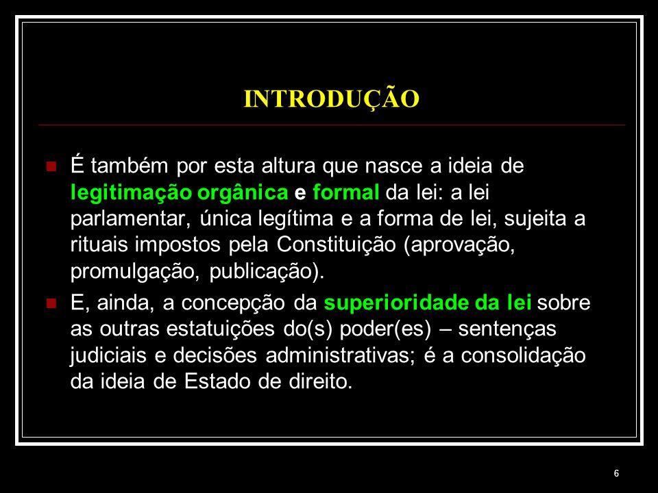 6 INTRODUÇÃO É também por esta altura que nasce a ideia de legitimação orgânica e formal da lei: a lei parlamentar, única legítima e a forma de lei, s