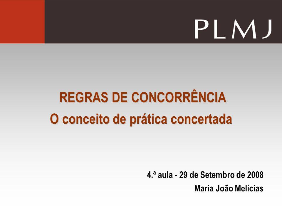 REGRAS DE CONCORRÊNCIA O conceito de prática concertada 4.ª aula - 29 de Setembro de 2008 Maria João Melícias