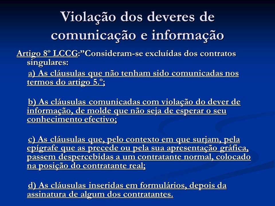 Violação dos deveres de comunicação e informação Artigo 8º LCCG:Consideram-se excluídas dos contratos singulares: a) As cláusulas que não tenham sido