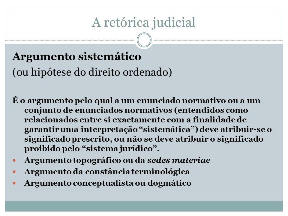 A retórica judicial Argumento sistemático (ou hipótese do direito ordenado) É o argumento pelo qual a um enunciado normativo ou a um conjunto de enunc