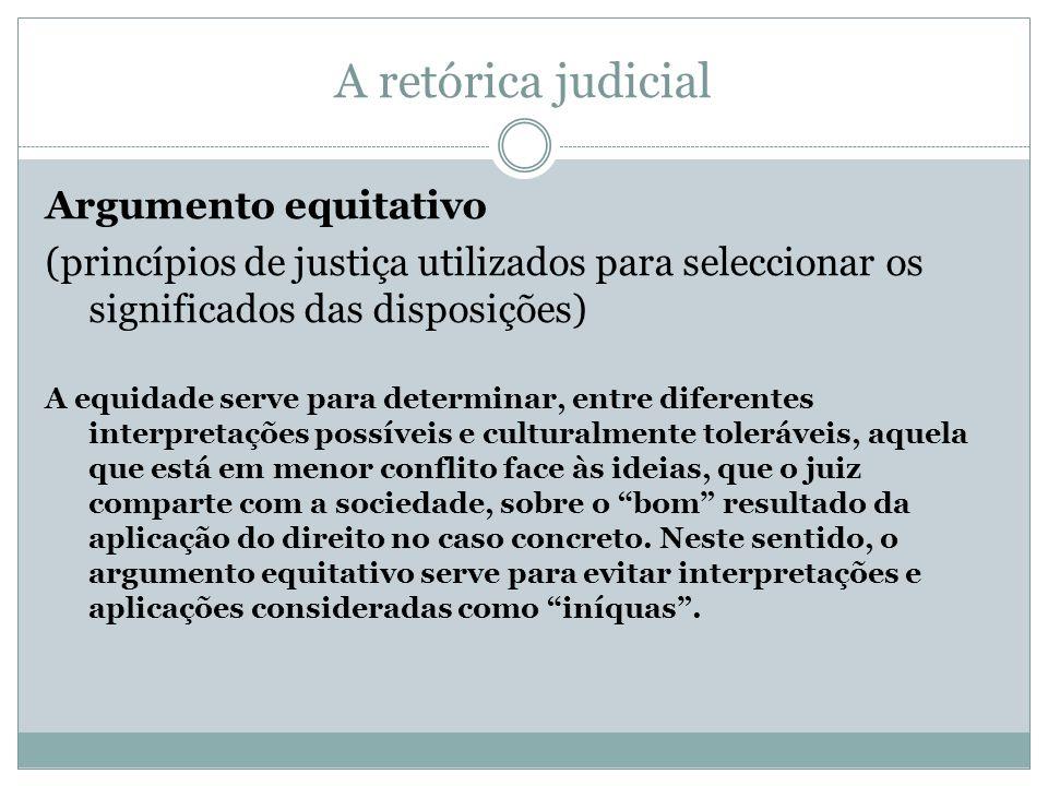 A retórica judicial Argumento equitativo (princípios de justiça utilizados para seleccionar os significados das disposições) A equidade serve para det
