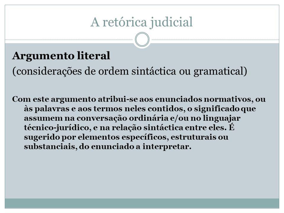 A retórica judicial Argumento literal (considerações de ordem sintáctica ou gramatical) Com este argumento atribui-se aos enunciados normativos, ou às