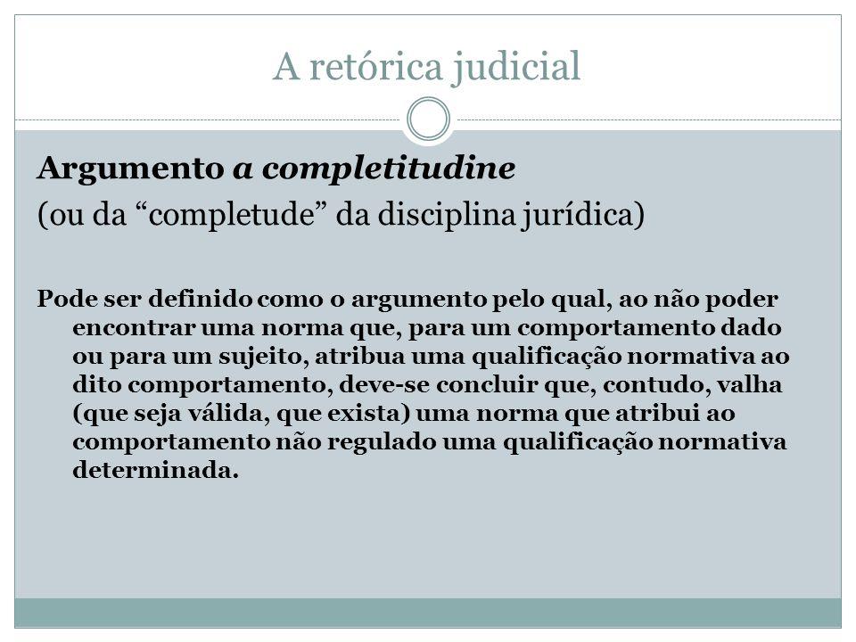 A retórica judicial Argumento a completitudine (ou da completude da disciplina jurídica) Pode ser definido como o argumento pelo qual, ao não poder en