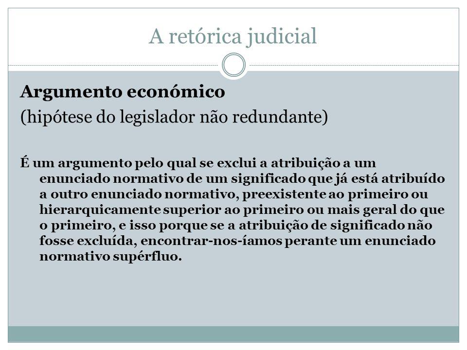 A retórica judicial Argumento económico (hipótese do legislador não redundante) É um argumento pelo qual se exclui a atribuição a um enunciado normati