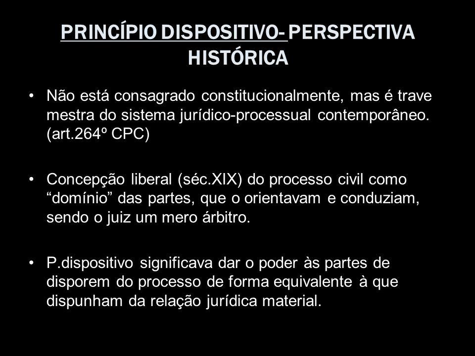 PRINCÍPIO DISPOSITIVO- PERSPECTIVA HISTÓRICA Não está consagrado constitucionalmente, mas é trave mestra do sistema jurídico-processual contemporâneo.