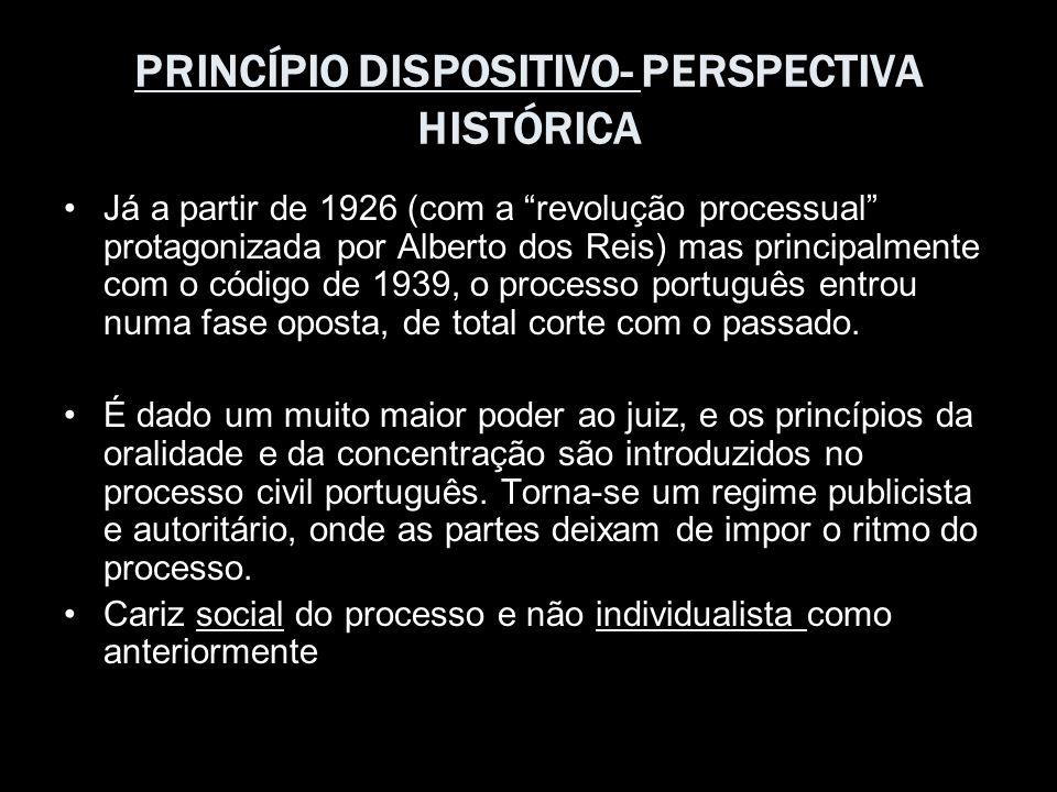 PRINCÍPIO DISPOSITIVO- PERSPECTIVA HISTÓRICA Já a partir de 1926 (com a revolução processual protagonizada por Alberto dos Reis) mas principalmente co