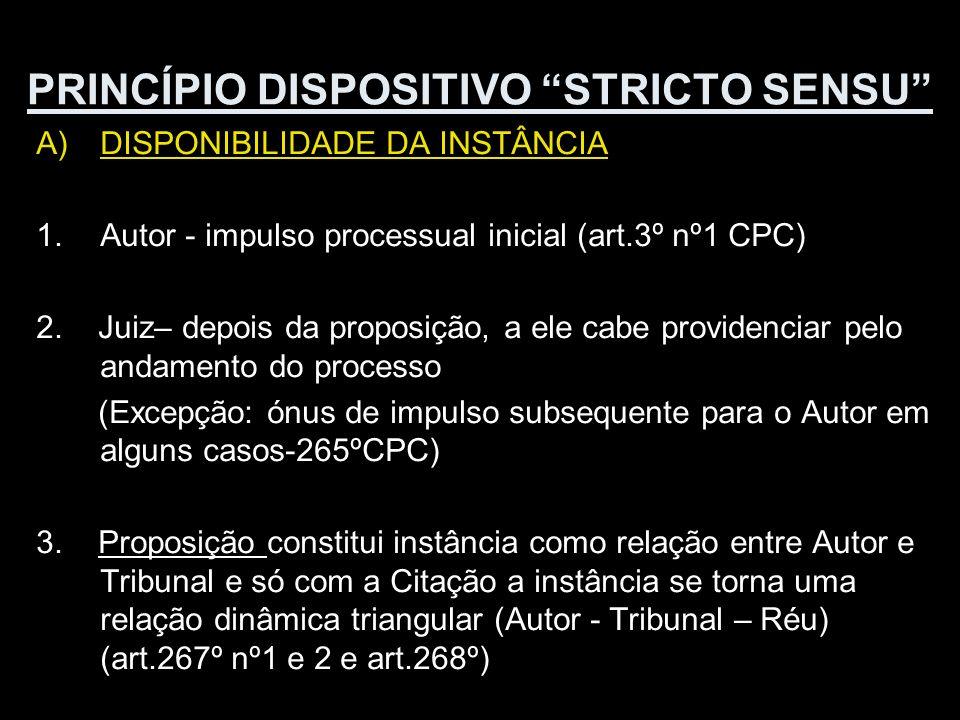 PRINCÍPIO DISPOSITIVO STRICTO SENSU A)DISPONIBILIDADE DA INSTÂNCIA 1.Autor - impulso processual inicial (art.3º nº1 CPC) 2. Juiz– depois da proposição