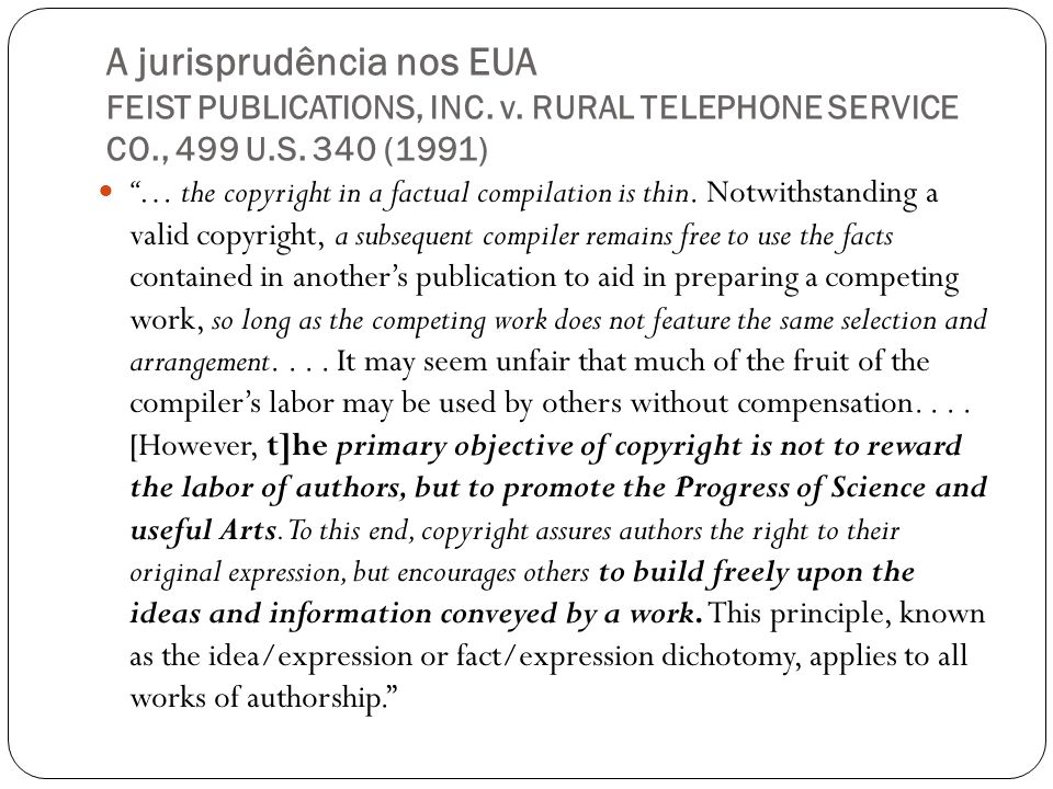 A jurisprudência nos EUA FEIST PUBLICATIONS, INC. v. RURAL TELEPHONE SERVICE CO., 499 U.S. 340 (1991) … the copyright in a factual compilation is thin