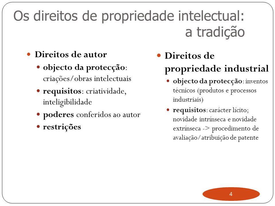4 Os direitos de propriedade intelectual: a tradição Direitos de autor objecto da protecção: criações/obras intelectuais requisitos: criatividade, inteligibilidade poderes conferidos ao autor restrições Direitos de propriedade industrial objecto da protecção: inventos técnicos (produtos e processos industriais) requisitos: carácter lícito; novidade intrínseca e novidade extrínseca -> procedimento de avaliação/atribuição de patente