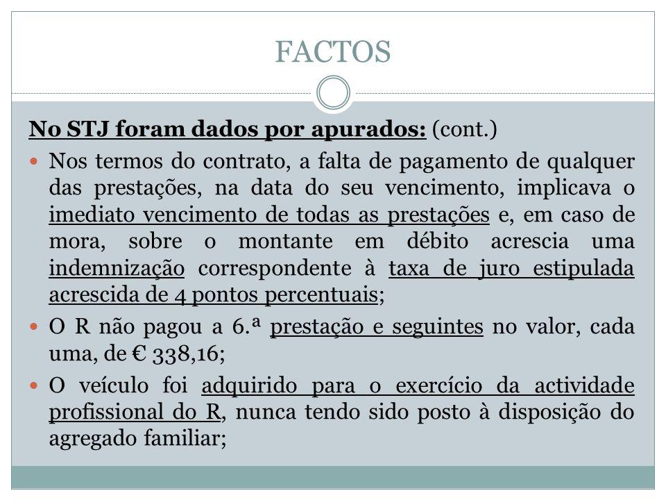 FACTOS No STJ foram dados por apurados: (cont.) Nos termos do contrato, a falta de pagamento de qualquer das prestações, na data do seu vencimento, implicava o imediato vencimento de todas as prestações e, em caso de mora, sobre o montante em débito acrescia uma indemnização correspondente à taxa de juro estipulada acrescida de 4 pontos percentuais; O R não pagou a 6.ª prestação e seguintes no valor, cada uma, de 338,16; O veículo foi adquirido para o exercício da actividade profissional do R, nunca tendo sido posto à disposição do agregado familiar;