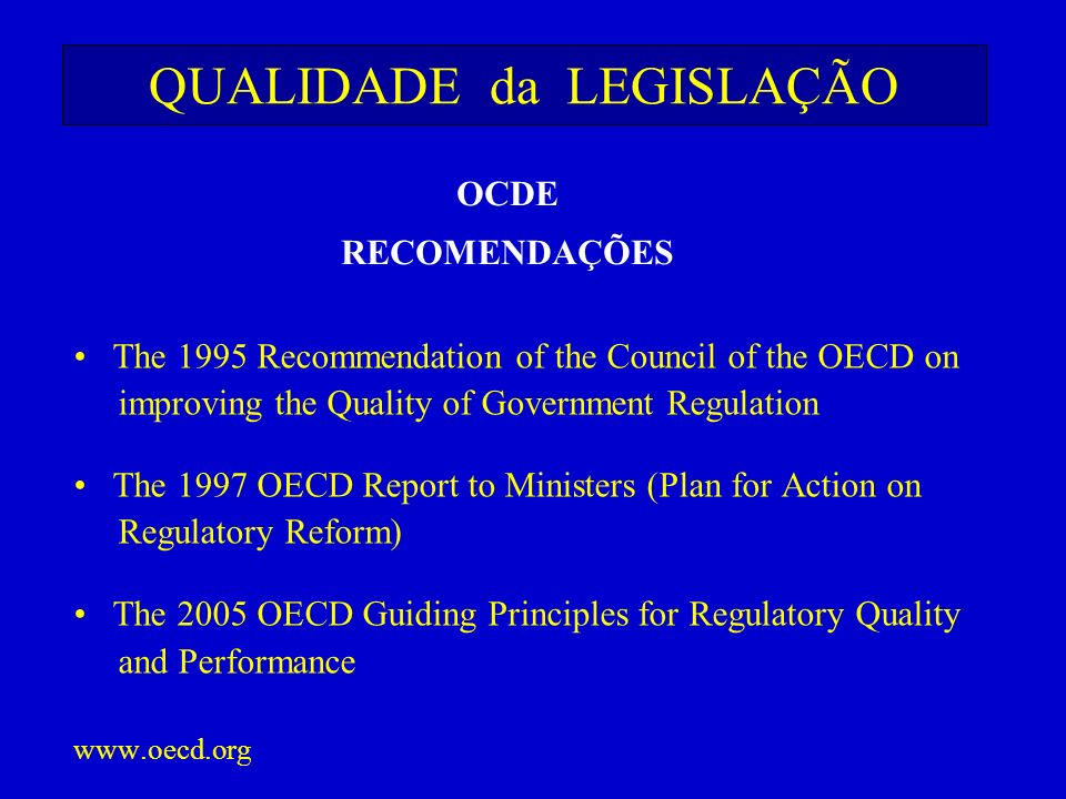 QUALIDADE da LEGISLAÇÃO The 1995 Recommendation of the Council of the OECD on improving the Quality of Government Regulation The 1997 OECD Report to M