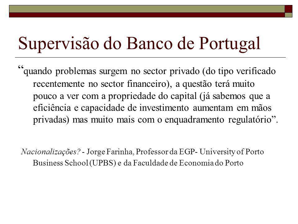 Supervisão do Banco de Portugal quando problemas surgem no sector privado (do tipo verificado recentemente no sector financeiro), a questão terá muito pouco a ver com a propriedade do capital (já sabemos que a eficiência e capacidade de investimento aumentam em mãos privadas) mas muito mais com o enquadramento regulatório.