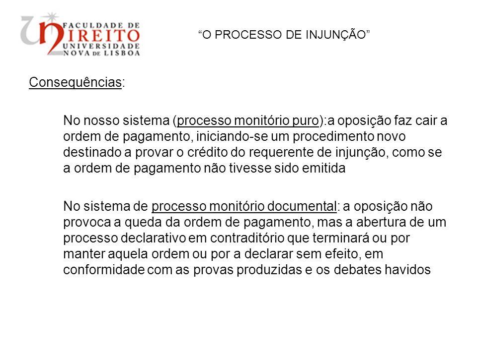 O PROCESSO DE INJUNÇÃO Consequências: No nosso sistema (processo monitório puro):a oposição faz cair a ordem de pagamento, iniciando-se um procediment