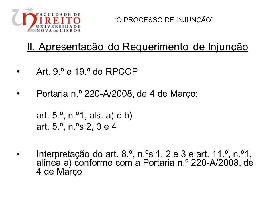 O PROCESSO DE INJUNÇÃO II. Apresentação do Requerimento de Injunção Art. 9.º e 19.º do RPCOP Portaria n.º 220-A/2008, de 4 de Março: art. 5.º, n.º1, a