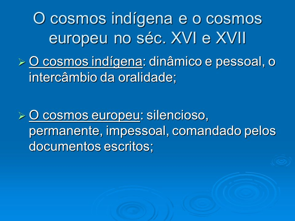 O cosmos indígena e o cosmos europeu no séc. XVI e XVII O cosmos indígena: dinâmico e pessoal, o intercâmbio da oralidade; O cosmos indígena: dinâmico