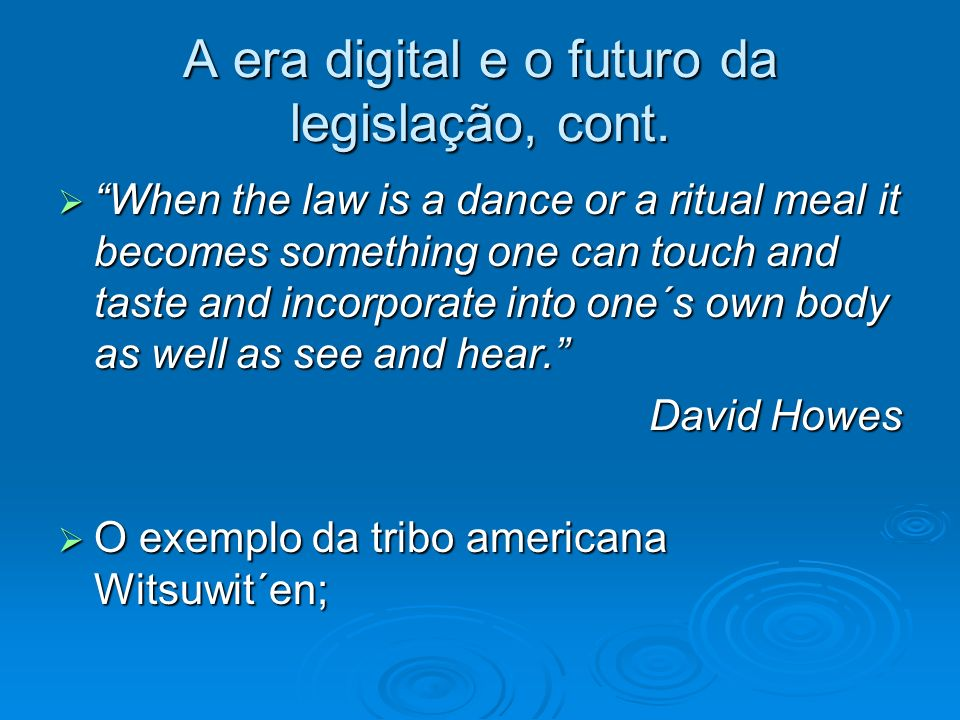 A era digital e o futuro da legislação, cont. When the law is a dance or a ritual meal it becomes something one can touch and taste and incorporate in